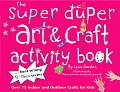 Super Duper Art & Craft Activity Book: Over 75 Indoor and Outdoor Projects for Kids!