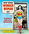 What Would Wonder Woman Do An Amazons Guide to the Working World