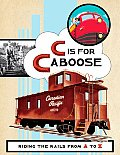C Is for Caboose Riding the Rails from A to Z