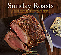 Sunday Roasts: A Year's Worth of Mouthwatering Roasts, from Old-Fashioned Pot Roasts to Glorious Turkeys and Legs of Lamb