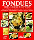 Fondues from Around the World Nearly 200 Recipes for Fish Cheese & Meat Fondues Oriental Hot Pots Tempura Sukiyaki Dessert Fondues