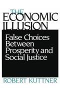 Economic Illusion False Choices Between Prosperity & Social Justice