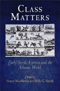 Class Matters: Early North America and the Atlantic World (Early American Studies)