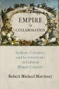 Empire by Collaboration: Indians, Colonists, and Governments in Colonial Illinois Country