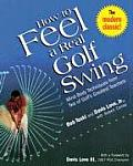 How to Feel a Real Golf Swing Mind Body Techniques from Two of Golfs Greatest Teachers