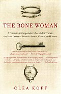 Bone Woman A Forensic Anthropologists Search for Truth in the Mass Graves of Rwanda Bosnia Croatia & Kosovo