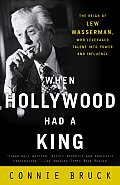 When Hollywood Had a King: The Reign of Lew Wasserman, Who Leveraged Talent Into Power and Influence Cover