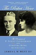 Perfect Hour The Romance of F Scott Fitzgerald & Ginevra King His First Love
