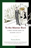 To the Manner Born A Most Proper Guide to Modern Civility
