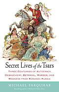 Secret Lives of the Tsars Three Centuries of Autocracy Debauchery Betrayal Murder & Madness from Romanov Russia