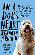 In a Dog's Heart: A Compassionate Guide to Canine Care, from Adopting to Teaching to Bonding Cover