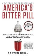 America's Bitter Pill: Money, Politics, Backroom Deals, & The Fight To Fix Our Broken Healthcare System by Steven Brill