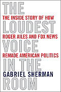 The Loudest Voice in the Room: How the Brilliant, Bombastic Roger Ailes Built Fox News -- and Divided a Country
