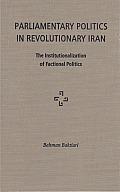 Parliamentary Politics in Revolutionary Iran: The Institutionalization of Factional Politics