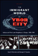 Immigrant World of Ybor City Italians & Their Latin Neighbors in Tampa 1885 1985