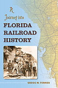 A Journey Into Florida Railroad History (Florida History & Culture) by Gregg M. Turner
