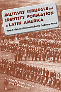 Military Struggle and Identity Formation in Latin America: Race, Nation, and Community During the Liberal Period