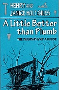 A Little Better Than Plumb: The Biography of a House