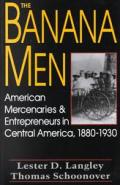 Banana Men American Mercenaries & Entrepreneurs in Central America 1880 1930