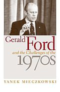 Gerald Ford & The Challenges Of The 1970s by Yanek Mieczkowski
