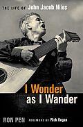 I Wonder as I Wander: The Life of John Jacob Niles