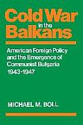 Cold War in the Balkans: American Foreign Policy and the Emergence of Communist Bulgaria 1943--1947