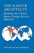 The Master Architects: Building the United States Foreign Service 1890--1913