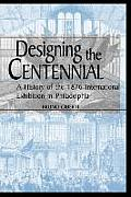 Designing the Centennial: A History of the 1876 International Exhibition in Philadelphia