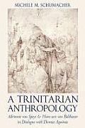 A Trinitarian Anthropology Adrienne Von Speyr and Hans Urs Von Balthasar in Dialogue with Thomas Aquainas