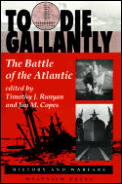 To Die Gallantly: The Battle of the Atlantic (History & Warfare)