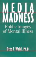 Media Madness : Public Images of Mental Illness (95 Edition)