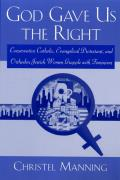 God Gave Us the Right: Conservative Catholic, Evangelical Protestant, and Orthodox Jewish Women Grapple with Feminism