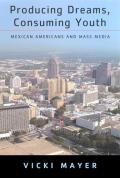 Producing Dreams, Consuming Youth: Mexican Americans and Mass Media