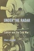Under the Radar: Cancer and the Cold War (Critical Issues in Health and Medicine) Cover