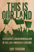 This Is Our Land: Grassroots Environmentalism in the Late Twentieth Century (Nature, Society, and Culture)