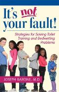 It's Not Your Fault!: Strategies for Solving Toilet Training and Bedwetting Problems