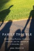 Family Trouble: Middle-Class Parents, Children's Problems, and the Disruption of Everyday Life