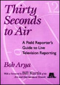 Thirty Seconds to Air a Field Reporter's Guide to Live Television Reporting