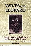 Wives of the Leopard Gender Politics & Culture in the Kingdom of Dahomey