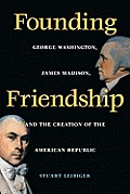 Founding Friendship: George Washington, James Madison, and the Creation of the Amgeorge Washington, James Madison, and the Creation of the