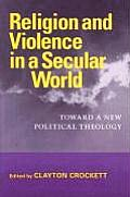 Religion and Violence in a Secular World: Toward a New Political Theology