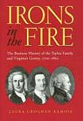 Irons in the Fire: The Business History of the Tayloe Family and Virginia's Gentry, 1700-1860