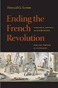 Ending The French Revolution: Violence, Justice, & Repression From The Terror To Napoleon by Howard G. Brown