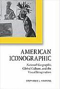 American Iconographic: National Geographic, Global Culture, and the Visual Imagination (Cultural Frames, Framing Culture Cultural Frames, Framing Cu)