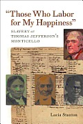 """Those Who Labor For My Happiness"": Slavery At Thomas Jefferson's Monticello (Jeffersonian America) by Lucia Stanton"