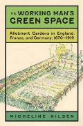The Working Man's Green Space: Allotment Gardens in England, France, and Germany, 1870-1919