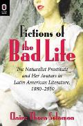 Fictions of the Bad Life: The Naturalist Prostitute and Her Avatars in Latin American Literature, 1880-2010