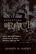 Executing Race: Early American Women's Narratives of Rac Society, and the Law
