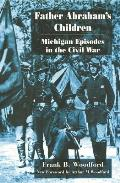 Father Abraham's Children: Michigan Episodes In The Civil War (Great Lakes Books) by Frank B. Woodford