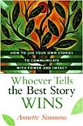 Whoever Tells the Best Story Wins How to Use Your Own Stories to Communicate with Power & Impact